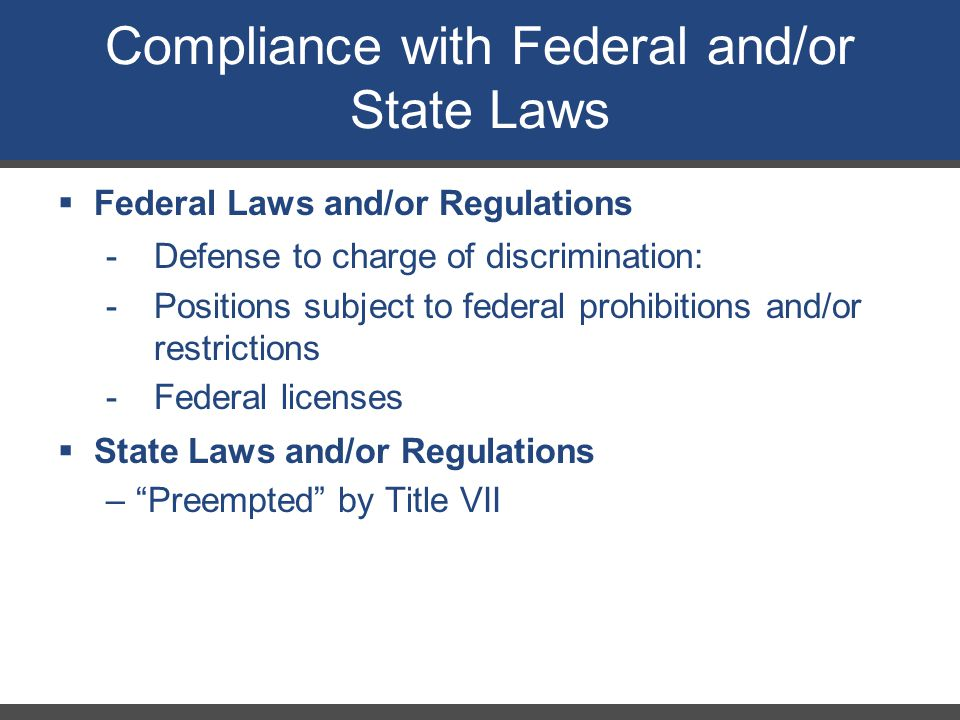 Compliance with Federal and/or State Laws  Federal Laws and/or Regulations -Defense to charge of discrimination: -Positions subject to federal prohib