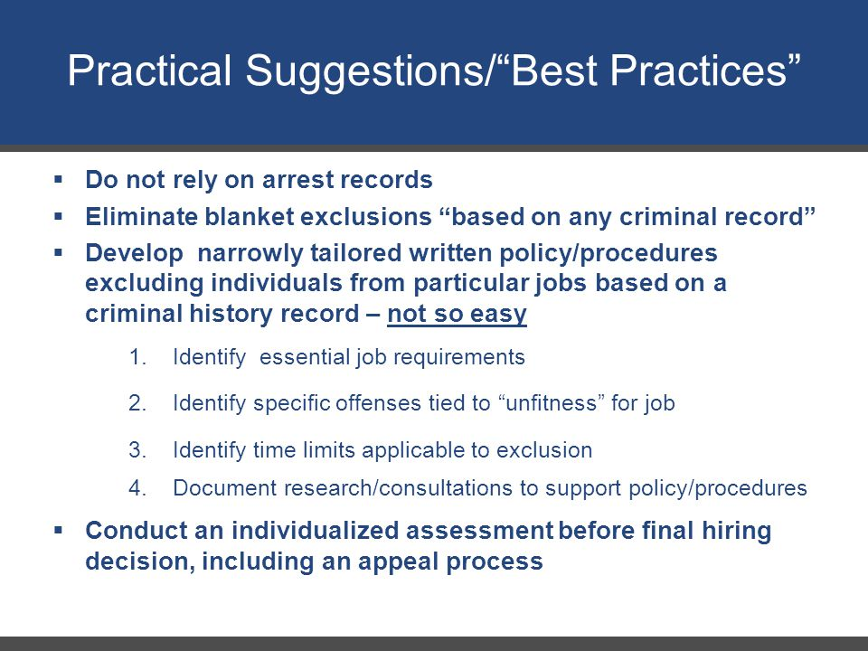 Practical Suggestions/ Best Practices  Do not rely on arrest records  Eliminate blanket exclusions based on any criminal record  Develop narrowly tailored written policy/procedures excluding individuals from particular jobs based on a criminal history record – not so easy 1.Identify essential job requirements 2.Identify specific offenses tied to unfitness for job 3.Identify time limits applicable to exclusion 4.Document research/consultations to support policy/procedures  Conduct an individualized assessment before final hiring decision, including an appeal process