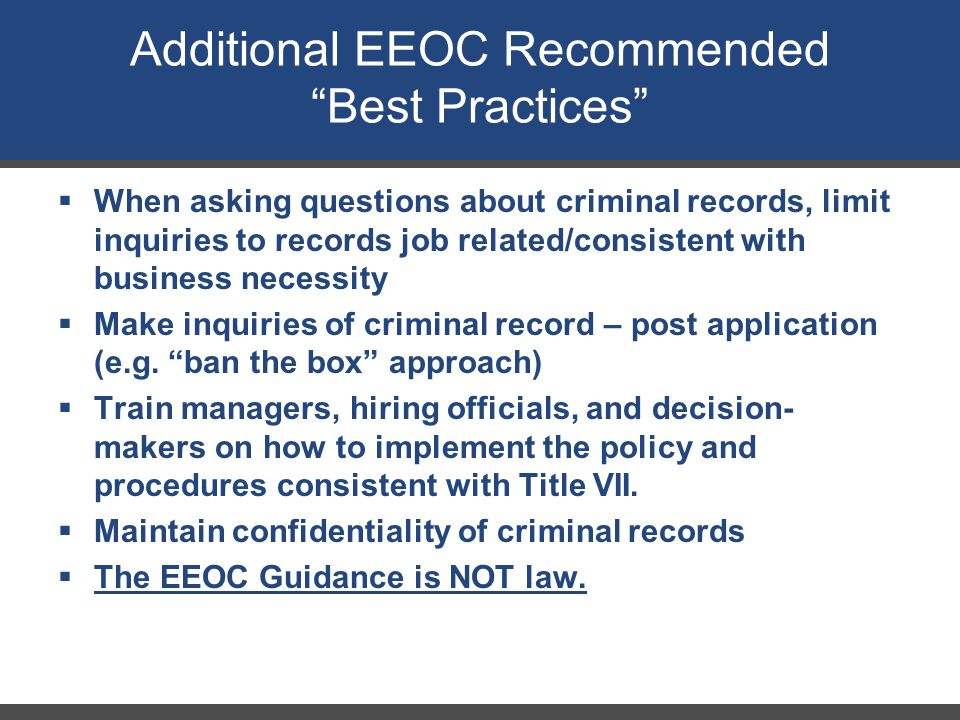  When asking questions about criminal records, limit inquiries to records job related/consistent with business necessity  Make inquiries of criminal record – post application (e.g.