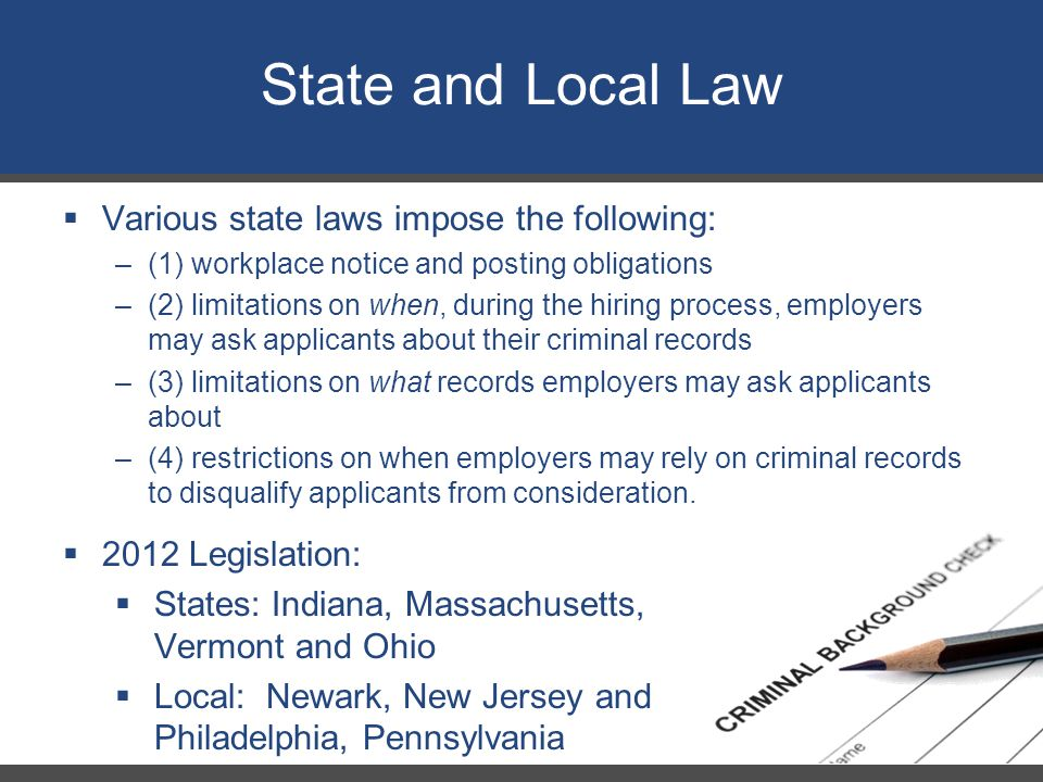 State and Local Law  Various state laws impose the following: –(1) workplace notice and posting obligations –(2) limitations on when, during the hiring process, employers may ask applicants about their criminal records –(3) limitations on what records employers may ask applicants about –(4) restrictions on when employers may rely on criminal records to disqualify applicants from consideration.