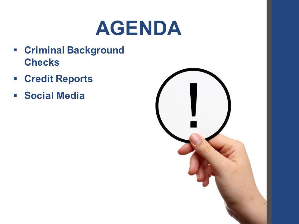 AGENDA  Criminal Background Checks  Credit Reports  Social Media