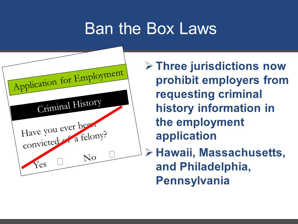 Yes  No  Have you ever been convicted of a felony? Application for Employment Ban the Box Laws Criminal History  Three jurisdictions now prohibit e