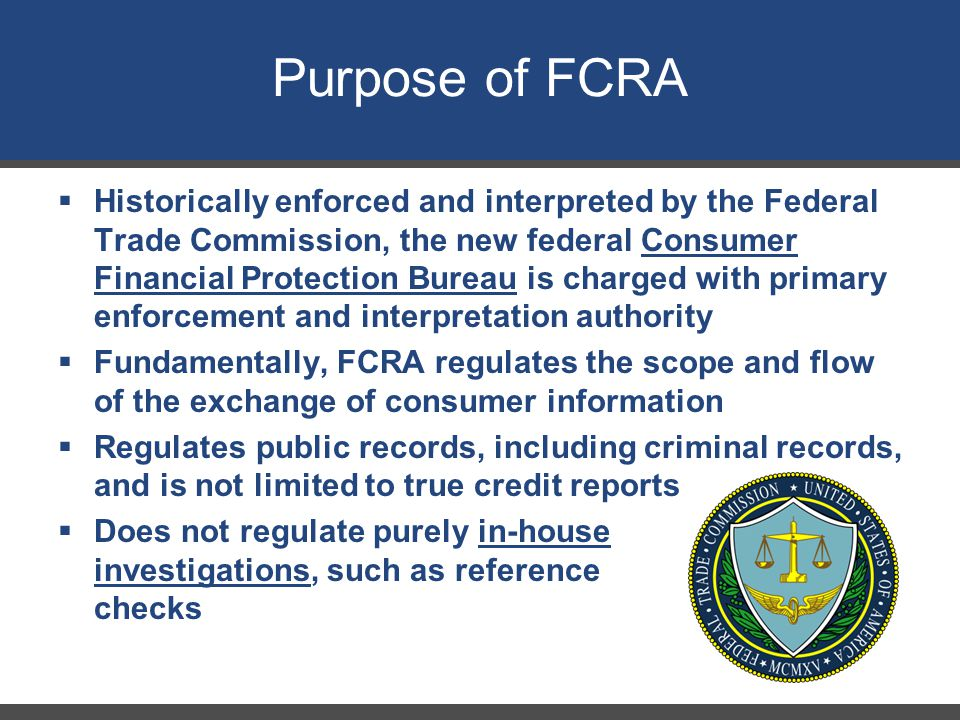 Purpose of FCRA 23  Historically enforced and interpreted by the Federal Trade Commission, the new federal Consumer Financial Protection Bureau is ch