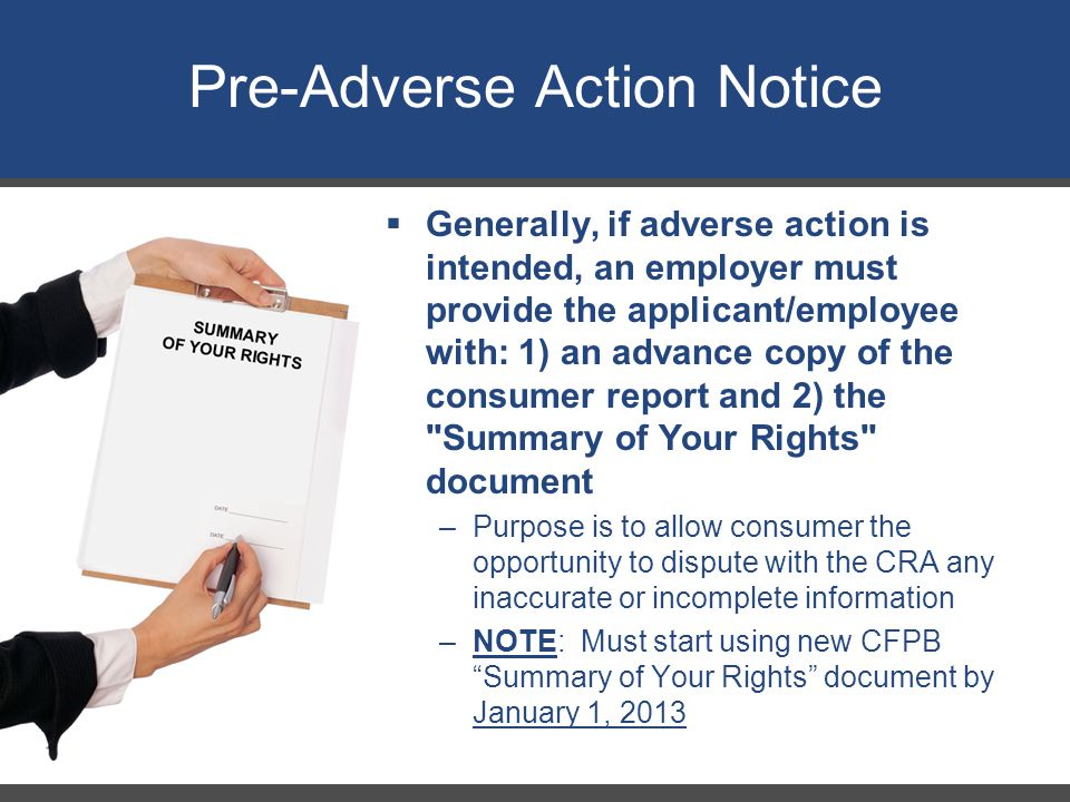 Pre-Adverse Action Notice 25  Generally, if adverse action is intended, an employer must provide the applicant/employee with: 1) an advance copy of the consumer report and 2) the Summary of Your Rights document –Purpose is to allow consumer the opportunity to dispute with the CRA any inaccurate or incomplete information –NOTE: Must start using new CFPB Summary of Your Rights document by January 1, 2013