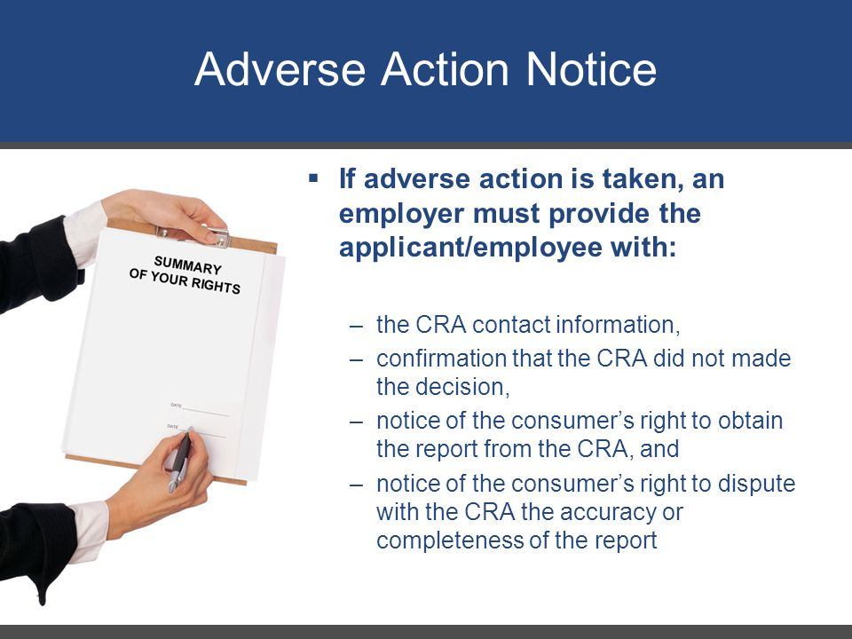 Adverse Action Notice 26  If adverse action is taken, an employer must provide the applicant/employee with: –the CRA contact information, –confirmati