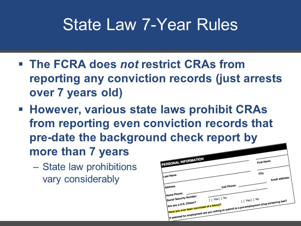 State Law 7-Year Rules 27  The FCRA does not restrict CRAs from reporting any conviction records (just arrests over 7 years old)  However, various state laws prohibit CRAs from reporting even conviction records that pre-date the background check report by more than 7 years –State law prohibitions vary considerably