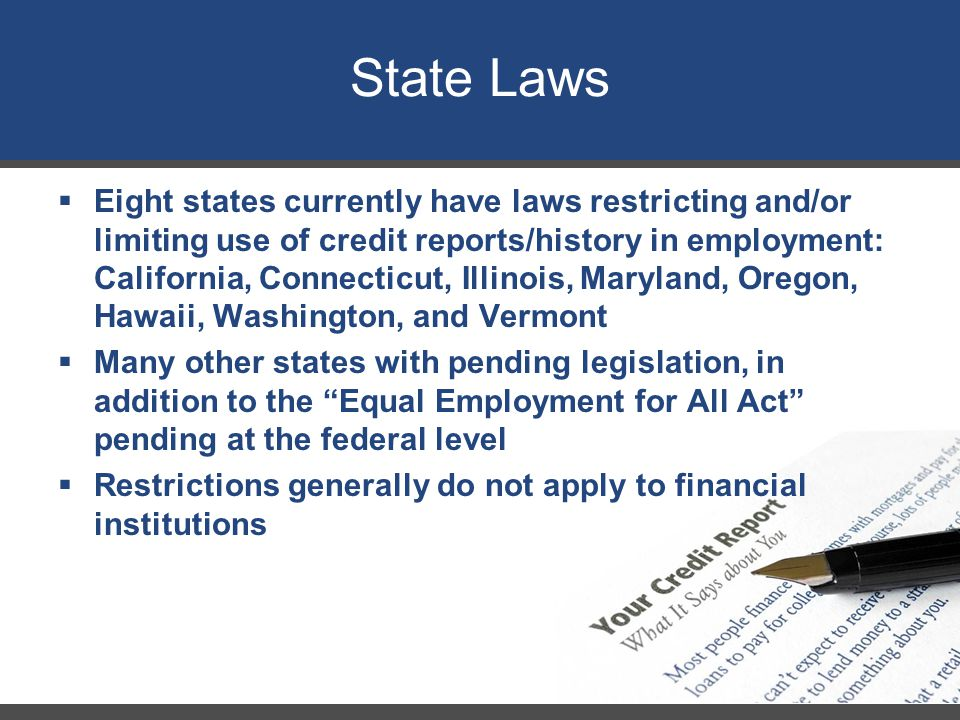 State Laws  Eight states currently have laws restricting and/or limiting use of credit reports/history in employment: California, Connecticut, Illino