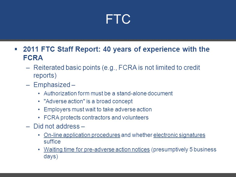 FTC  2011 FTC Staff Report: 40 years of experience with the FCRA –Reiterated basic points (e.g., FCRA is not limited to credit reports) –Emphasized – Authorization form must be a stand-alone document Adverse action is a broad concept Employers must wait to take adverse action FCRA protects contractors and volunteers –Did not address – On-line application procedures and whether electronic signatures suffice Waiting time for pre-adverse action notices (presumptively 5 business days) 29