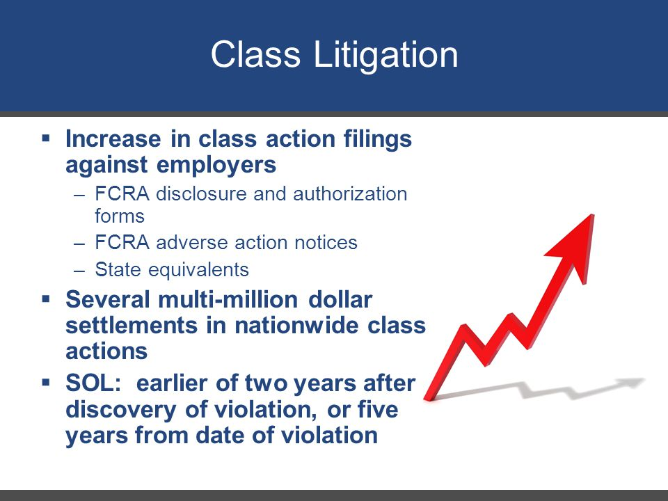  Increase in class action filings against employers –FCRA disclosure and authorization forms –FCRA adverse action notices –State equivalents  Several multi-million dollar settlements in nationwide class actions  SOL: earlier of two years after discovery of violation, or five years from date of violation Class Litigation 30