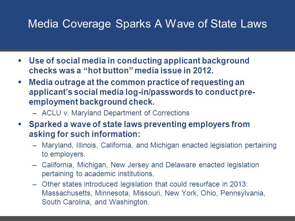 """Media Coverage Sparks A Wave of State Laws  Use of social media in conducting applicant background checks was a """"hot button"""" media issue in 2012.  M"""