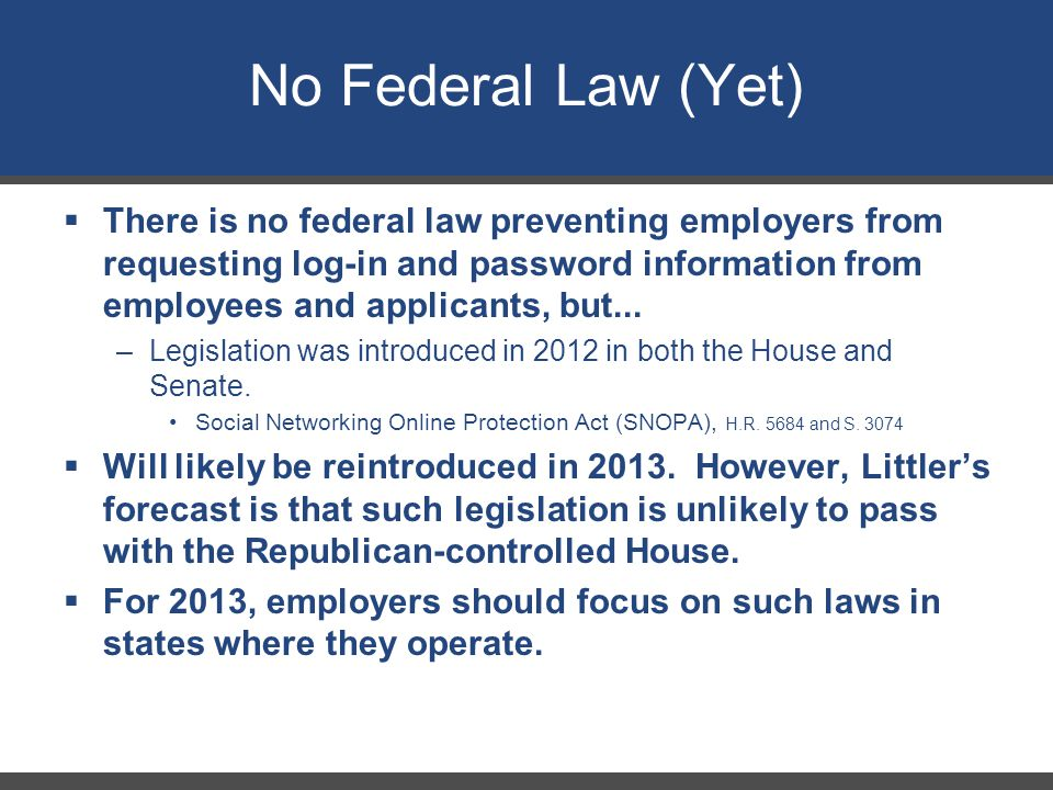 No Federal Law (Yet)  There is no federal law preventing employers from requesting log-in and password information from employees and applicants, but