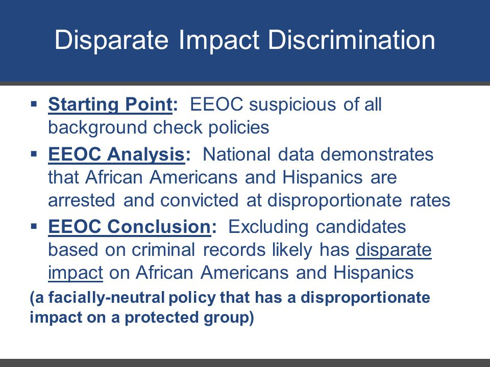 Disparate Impact Discrimination  Starting Point: EEOC suspicious of all background check policies  EEOC Analysis: National data demonstrates that African Americans and Hispanics are arrested and convicted at disproportionate rates  EEOC Conclusion: Excluding candidates based on criminal records likely has disparate impact on African Americans and Hispanics (a facially-neutral policy that has a disproportionate impact on a protected group)