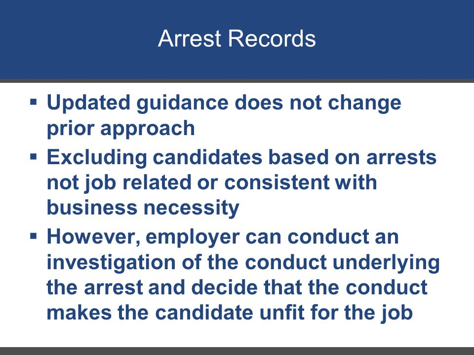 Arrest Records  Updated guidance does not change prior approach  Excluding candidates based on arrests not job related or consistent with business n