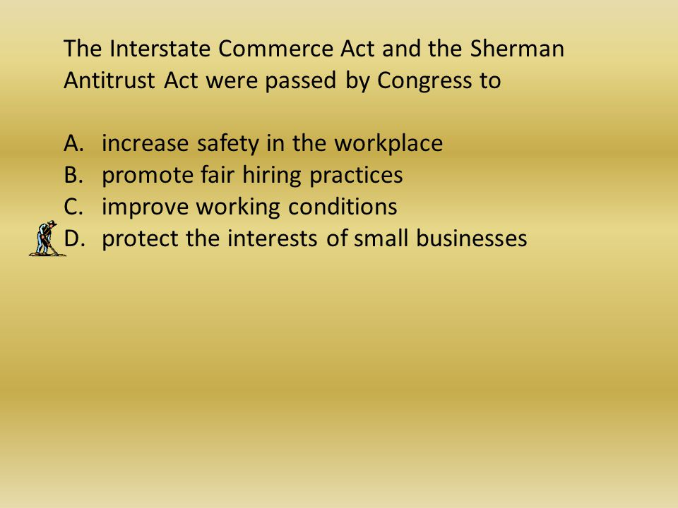 The Interstate Commerce Act and the Sherman Antitrust Act were passed by Congress to A.increase safety in the workplace B.promote fair hiring practice