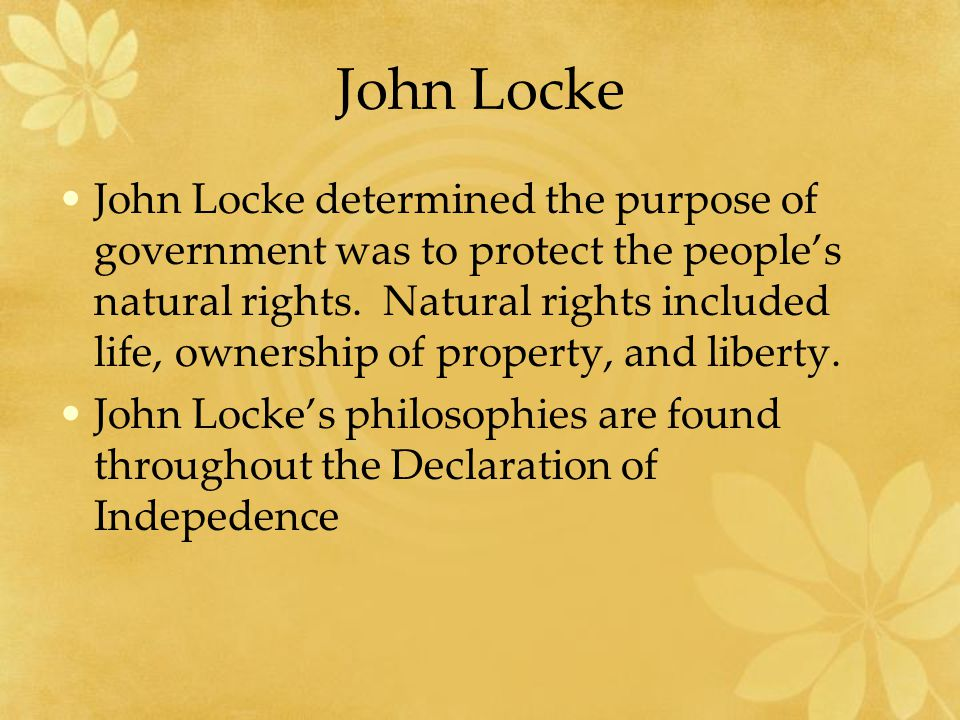 John Locke John Locke determined the purpose of government was to protect the people's natural rights.