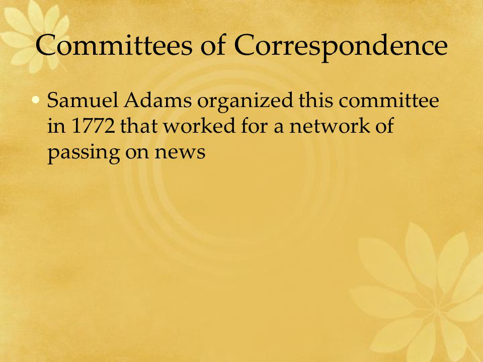 Committees of Correspondence Samuel Adams organized this committee in 1772 that worked for a network of passing on news