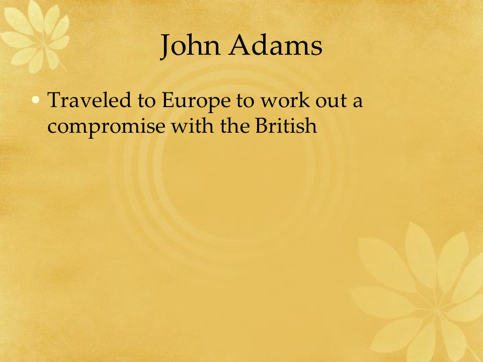 John Adams Traveled to Europe to work out a compromise with the British