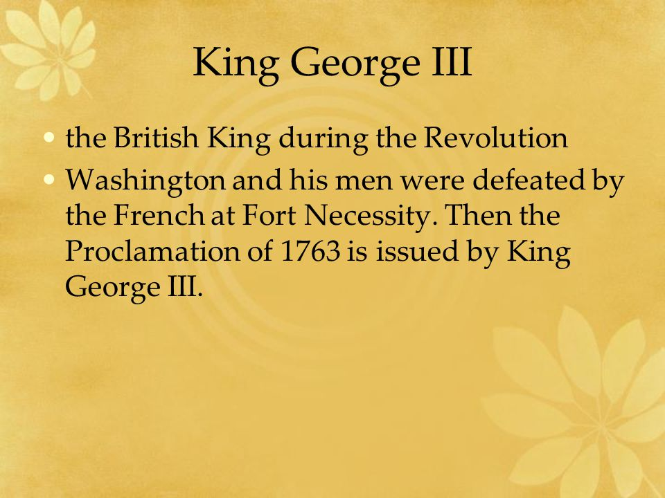 King George III the British King during the Revolution Washington and his men were defeated by the French at Fort Necessity.