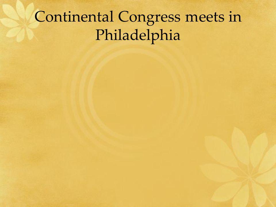 Continental Congress meets in Philadelphia