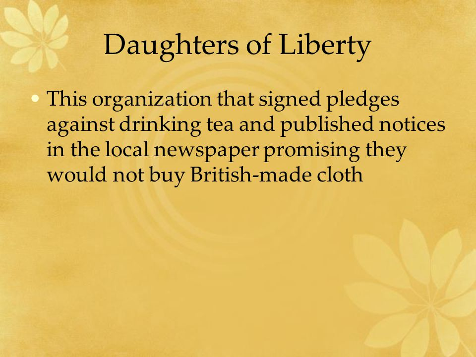 Daughters of Liberty This organization that signed pledges against drinking tea and published notices in the local newspaper promising they would not buy British-made cloth