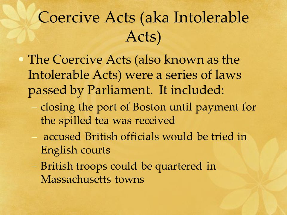 Coercive Acts (aka Intolerable Acts) The Coercive Acts (also known as the Intolerable Acts) were a series of laws passed by Parliament.