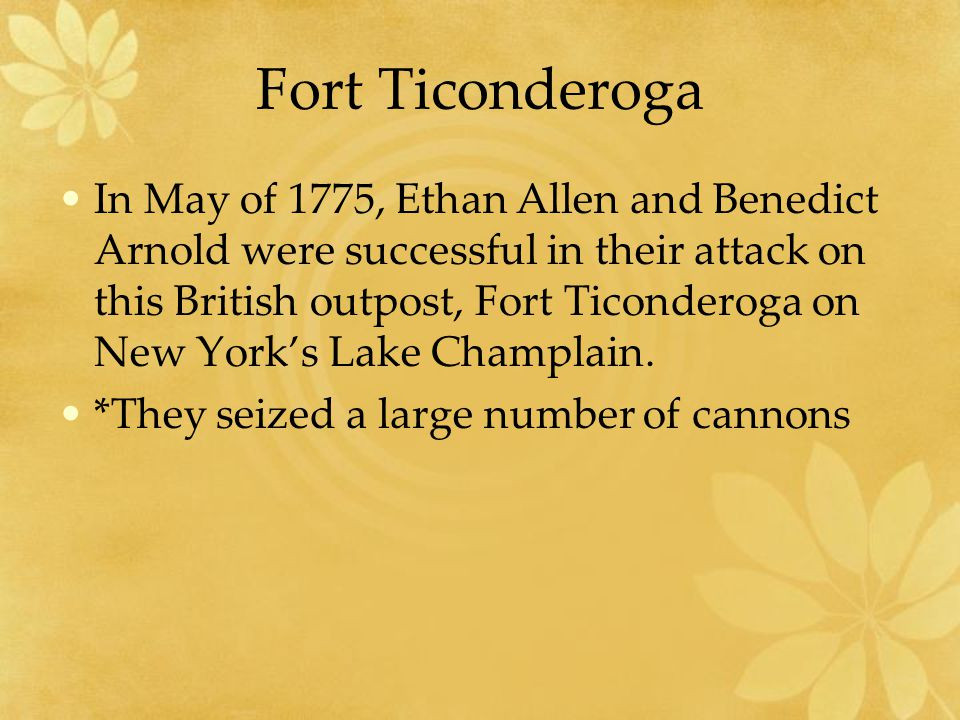 Fort Ticonderoga In May of 1775, Ethan Allen and Benedict Arnold were successful in their attack on this British outpost, Fort Ticonderoga on New York's Lake Champlain.