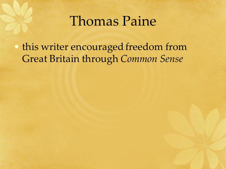 Thomas Paine this writer encouraged freedom from Great Britain through Common Sense