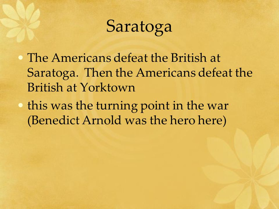 Saratoga The Americans defeat the British at Saratoga. Then the Americans defeat the British at Yorktown this was the turning point in the war (Benedi