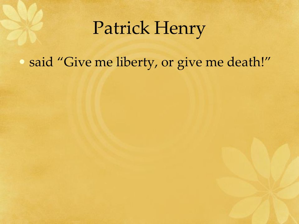 Patrick Henry said Give me liberty, or give me death!