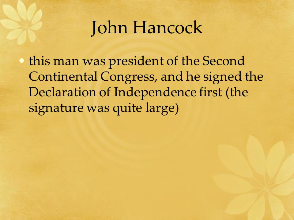 John Hancock this man was president of the Second Continental Congress, and he signed the Declaration of Independence first (the signature was quite large)