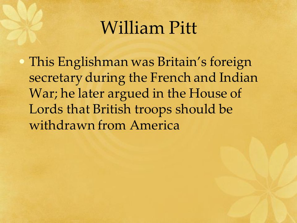 William Pitt This Englishman was Britain's foreign secretary during the French and Indian War; he later argued in the House of Lords that British troops should be withdrawn from America
