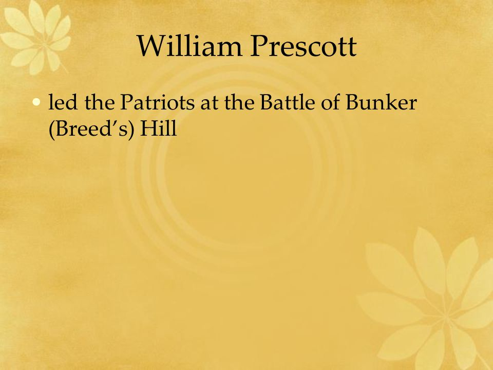 William Prescott led the Patriots at the Battle of Bunker (Breed's) Hill