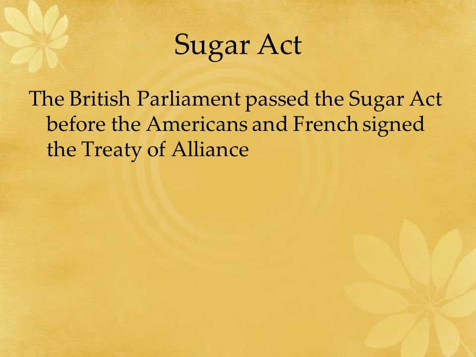 Sugar Act The British Parliament passed the Sugar Act before the Americans and French signed the Treaty of Alliance