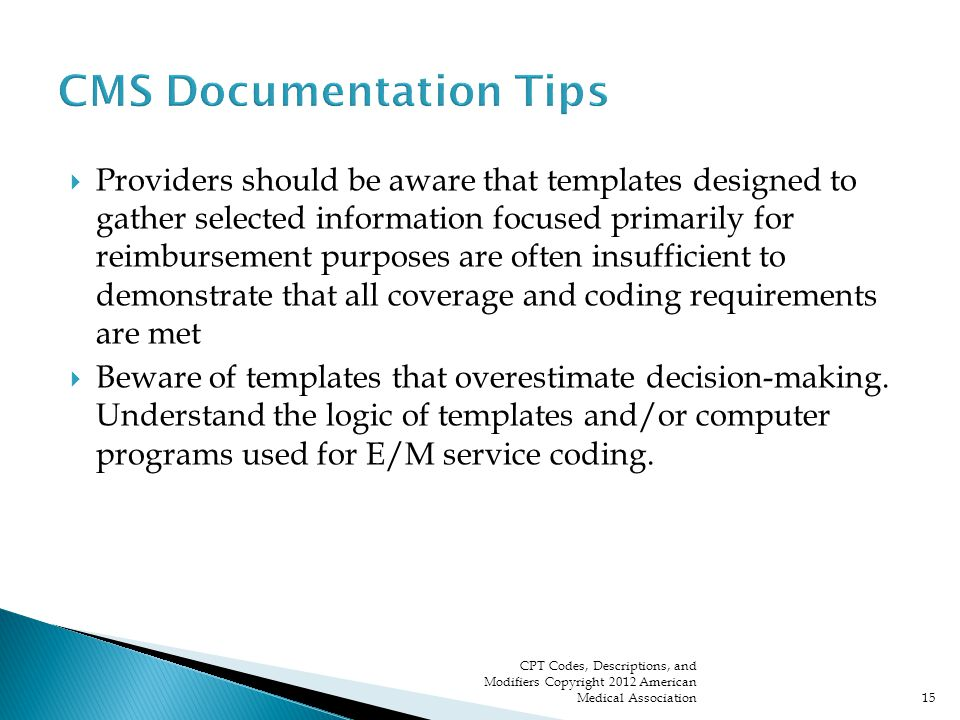  Providers should be aware that templates designed to gather selected information focused primarily for reimbursement purposes are often insufficient to demonstrate that all coverage and coding requirements are met  Beware of templates that overestimate decision-making.
