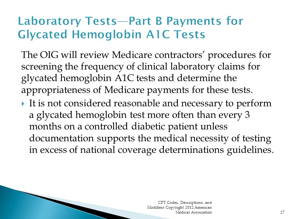 The OIG will review Medicare contractors' procedures for screening the frequency of clinical laboratory claims for glycated hemoglobin A1C tests and determine the appropriateness of Medicare payments for these tests.