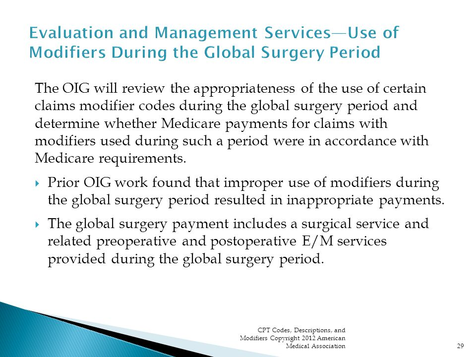 The OIG will review the appropriateness of the use of certain claims modifier codes during the global surgery period and determine whether Medicare payments for claims with modifiers used during such a period were in accordance with Medicare requirements.
