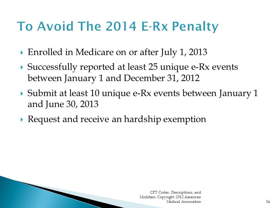  Enrolled in Medicare on or after July 1, 2013  Successfully reported at least 25 unique e-Rx events between January 1 and December 31, 2012  Submit at least 10 unique e-Rx events between January 1 and June 30, 2013  Request and receive an hardship exemption CPT Codes, Descriptions, and Modifiers Copyright 2012 American Medical Association34