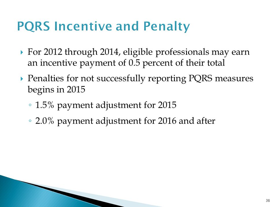  For 2012 through 2014, eligible professionals may earn an incentive payment of 0.5 percent of their total  Penalties for not successfully reporting PQRS measures begins in 2015 ◦ 1.5% payment adjustment for 2015 ◦ 2.0% payment adjustment for 2016 and after 38