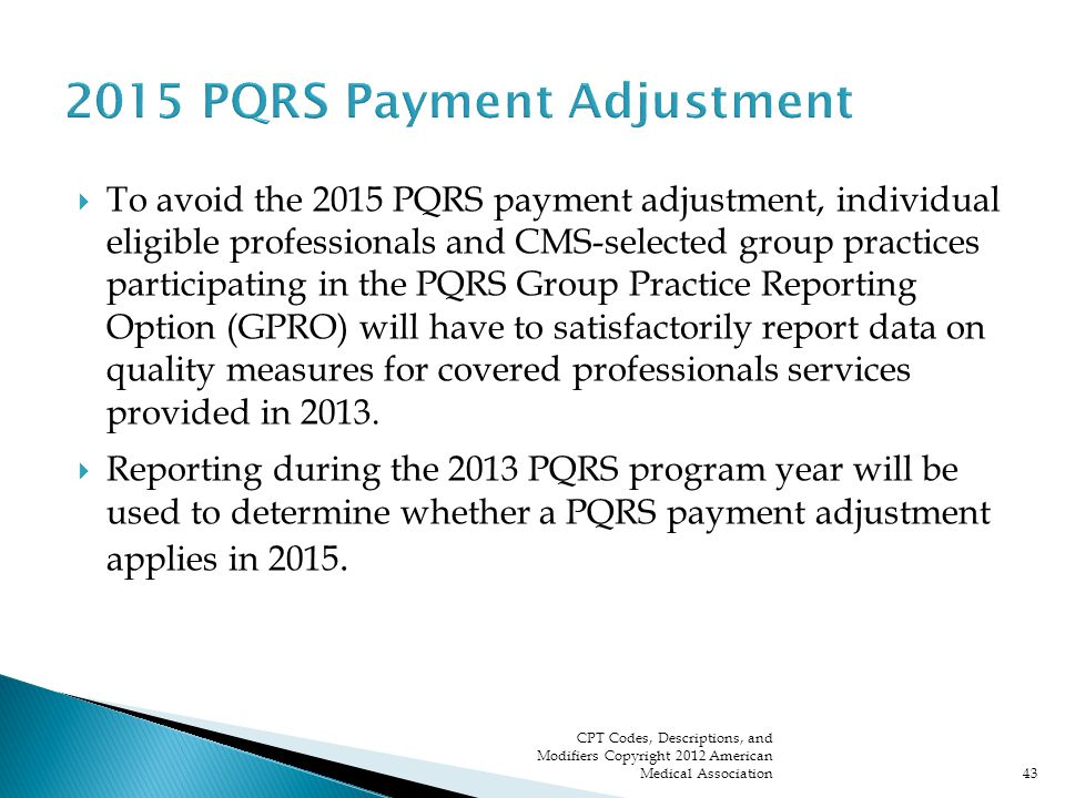  To avoid the 2015 PQRS payment adjustment, individual eligible professionals and CMS-selected group practices participating in the PQRS Group Practice Reporting Option (GPRO) will have to satisfactorily report data on quality measures for covered professionals services provided in 2013.