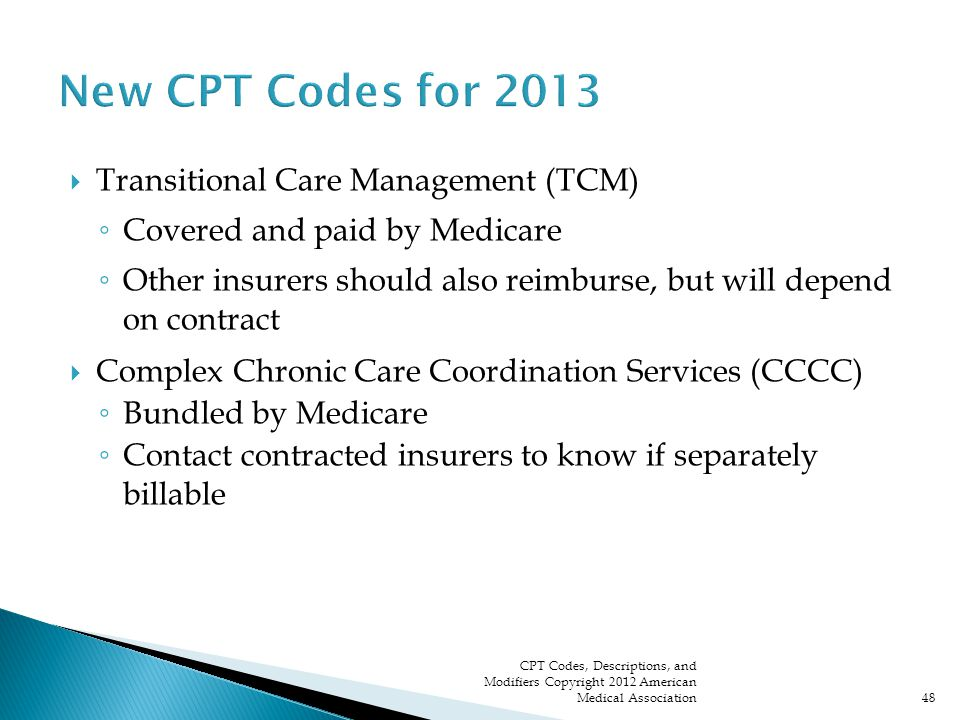  Transitional Care Management (TCM) ◦ Covered and paid by Medicare ◦ Other insurers should also reimburse, but will depend on contract  Complex Chronic Care Coordination Services (CCCC) ◦ Bundled by Medicare ◦ Contact contracted insurers to know if separately billable CPT Codes, Descriptions, and Modifiers Copyright 2012 American Medical Association48