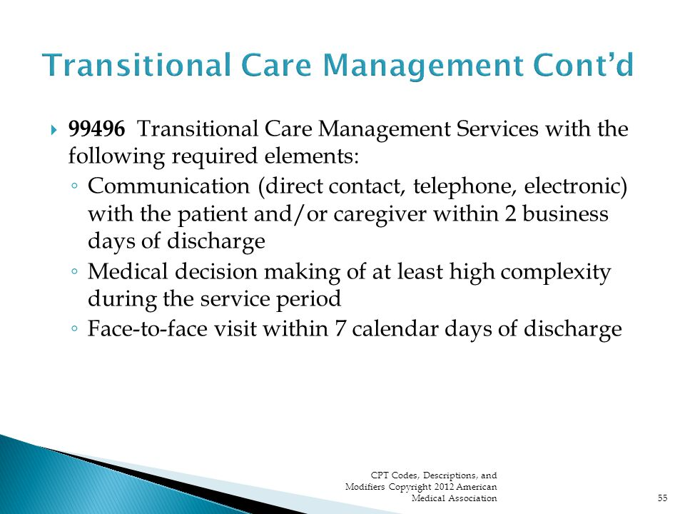  99496 Transitional Care Management Services with the following required elements: ◦ Communication (direct contact, telephone, electronic) with the patient and/or caregiver within 2 business days of discharge ◦ Medical decision making of at least high complexity during the service period ◦ Face-to-face visit within 7 calendar days of discharge CPT Codes, Descriptions, and Modifiers Copyright 2012 American Medical Association55