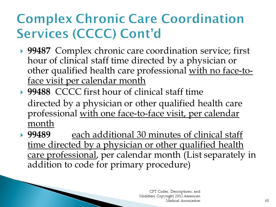 99487 Complex chronic care coordination service; first hour of clinical staff time directed by a physician or other qualified health care professional with no face-to- face visit per calendar month  99488 CCCC first hour of clinical staff time directed by a physician or other qualified health care professional with one face-to-face visit, per calendar month  99489 each additional 30 minutes of clinical staff time directed by a physician or other qualified health care professional, per calendar month (List separately in addition to code for primary procedure) CPT Codes, Descriptions, and Modifiers Copyright 2012 American Medical Association63