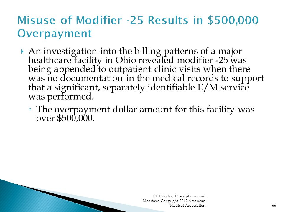  An investigation into the billing patterns of a major healthcare facility in Ohio revealed modifier -25 was being appended to outpatient clinic visits when there was no documentation in the medical records to support that a significant, separately identifiable E/M service was performed.