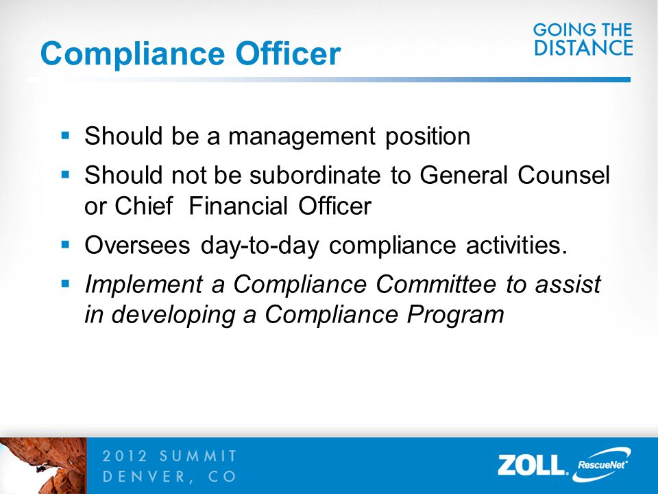 Compliance Officer  Should be a management position  Should not be subordinate to General Counsel or Chief Financial Officer  Oversees day-to-day c