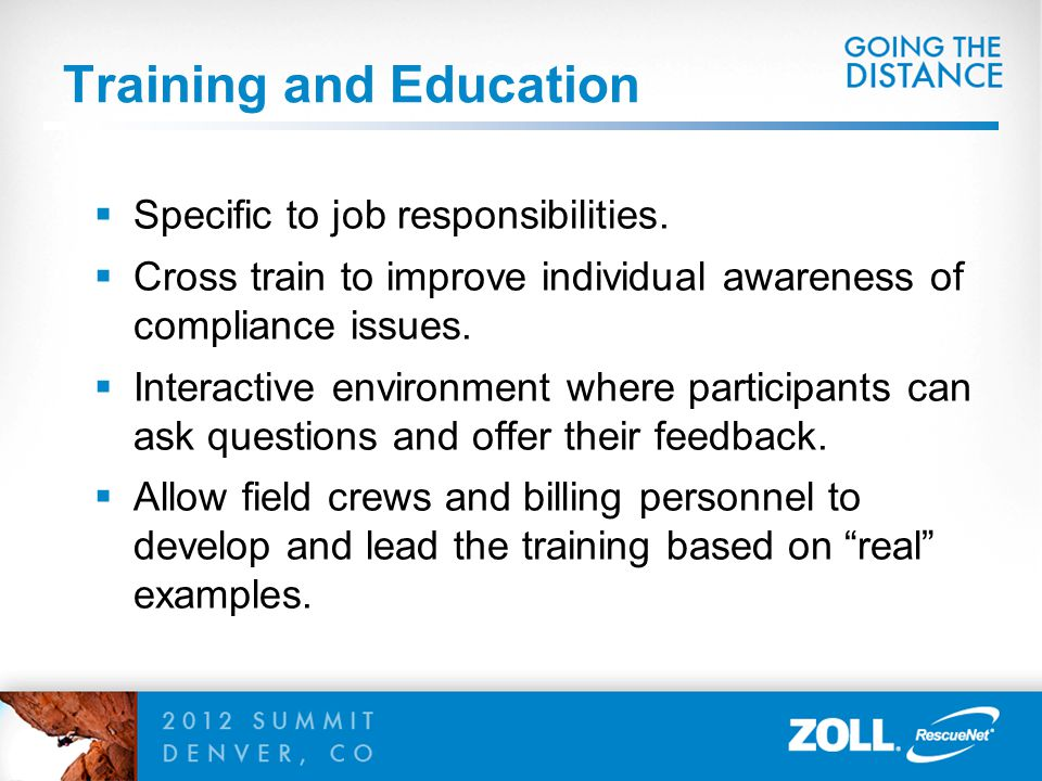 Training and Education  Specific to job responsibilities.  Cross train to improve individual awareness of compliance issues.  Interactive environme