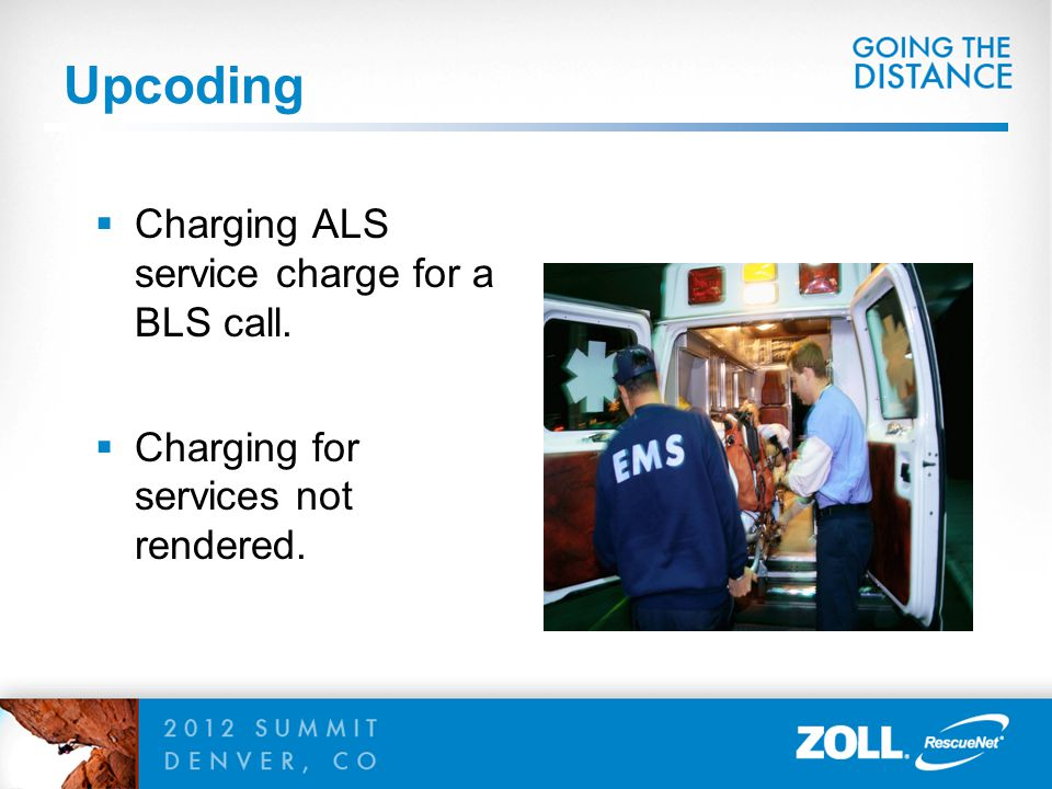 Upcoding  Charging ALS service charge for a BLS call.  Charging for services not rendered.
