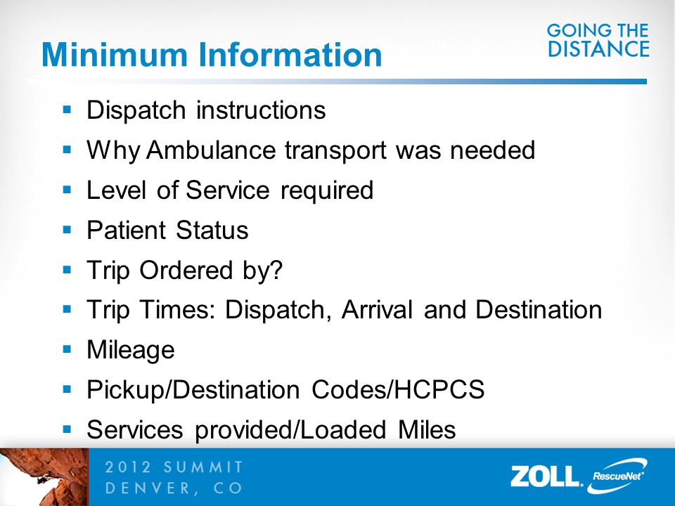Minimum Information  Dispatch instructions  Why Ambulance transport was needed  Level of Service required  Patient Status  Trip Ordered by?  Tri