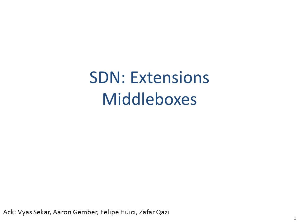 SDN: Extensions Middleboxes 1 Ack: Vyas Sekar, Aaron Gember, Felipe Huici, Zafar Qazi