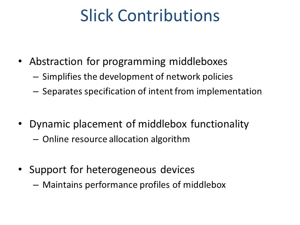 Slick Contributions Abstraction for programming middleboxes – Simplifies the development of network policies – Separates specification of intent from implementation Dynamic placement of middlebox functionality – Online resource allocation algorithm Support for heterogeneous devices – Maintains performance profiles of middlebox