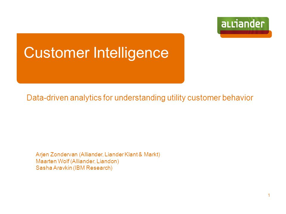 Data-driven analytics for understanding utility customer behavior Arjen Zondervan (Alliander, Liander Klant & Markt) Maarten Wolf (Alliander, Liandon) Sasha Aravkin (IBM Research) 1 Customer Intelligence